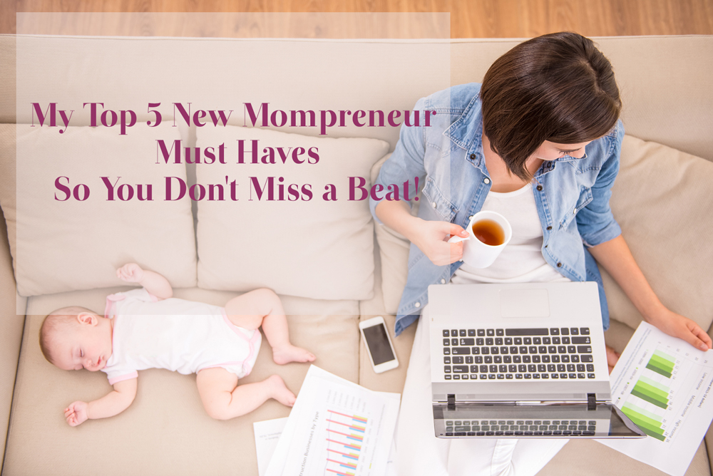 My Top 5 New Mompreneur Must Haves…So You Don't Miss a Beat