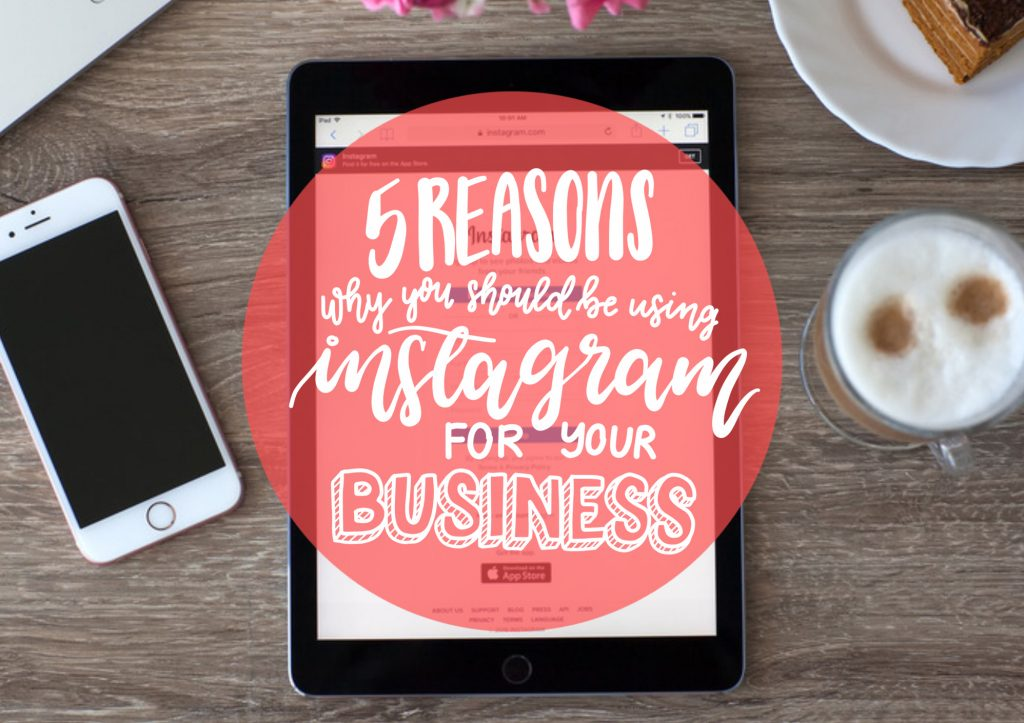 5 Reasons Why You Should be Using Instagram for Your Business