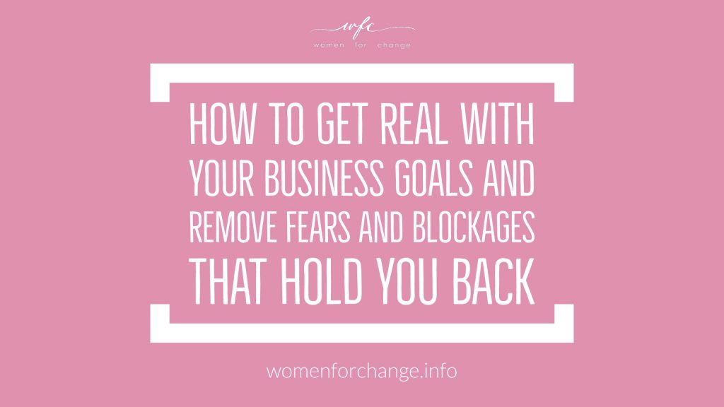 How to get real with your business goals and remove fears and blockages that hold you back.